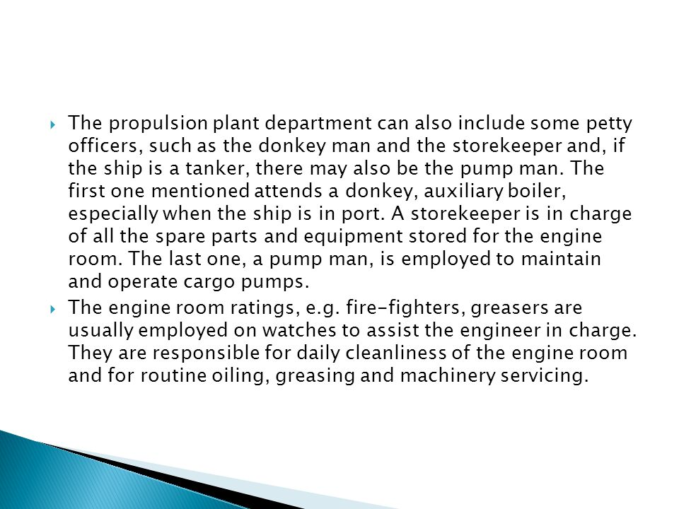 The propulsion plant department can also include some petty officers, such as the donkey man and the storekeeper and, if the ship is a tanker, there may also be the pump man. The first one mentioned attends a donkey, auxiliary boiler, especially when the ship is in port. A storekeeper is in charge of all the spare parts and equipment stored for the engine room. The last one, a pump man, is employed to maintain and operate cargo pumps.