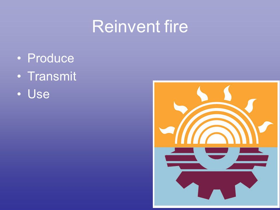 Reinvent fire Produce Transmit Use