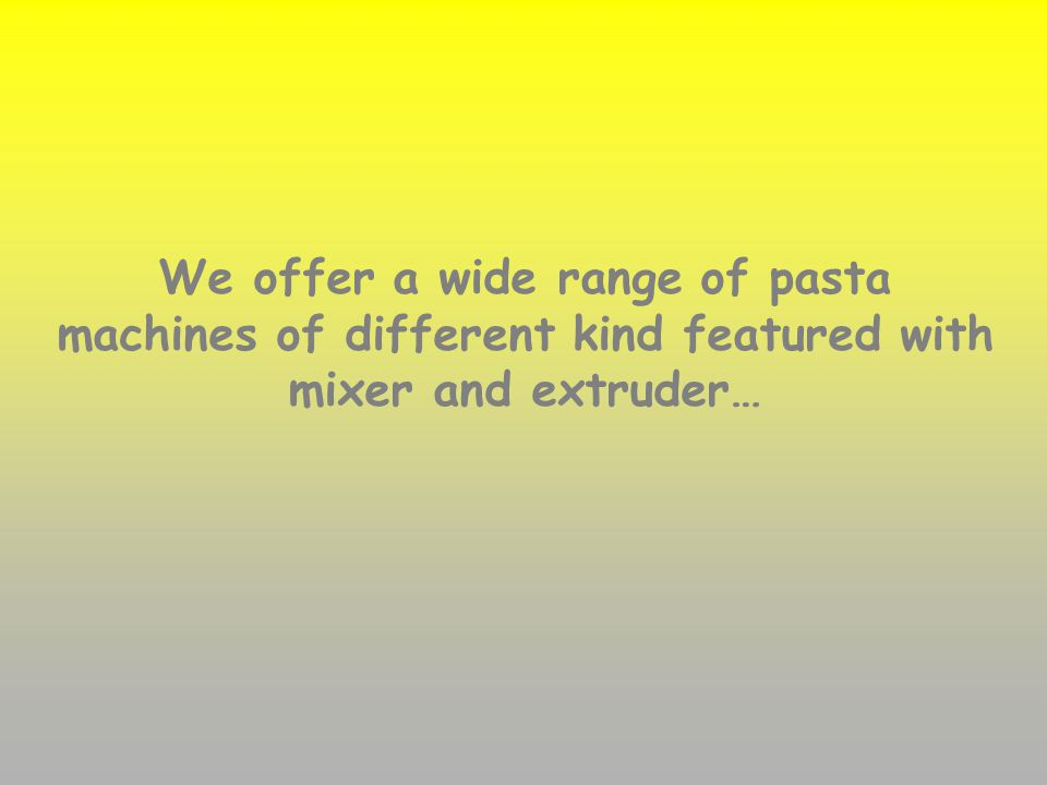 We offer a wide range of pasta machines of different kind featured with mixer and extruder…