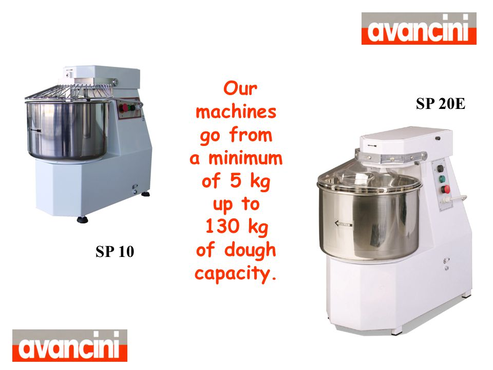 Our machines go from a minimum of 5 kg up to 130 kg of dough capacity.