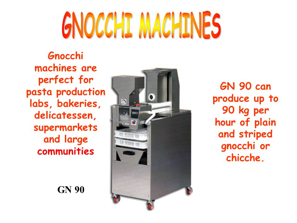 GNOCCHI MACHINES Gnocchi machines are perfect for pasta production labs, bakeries, delicatessen, supermarkets and large communities.