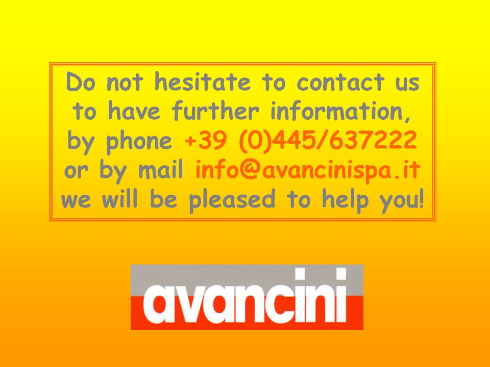 Do not hesitate to contact us to have further information, by phone +39 (0)445/637222 or by mail info@avancinispa.it we will be pleased to help you!