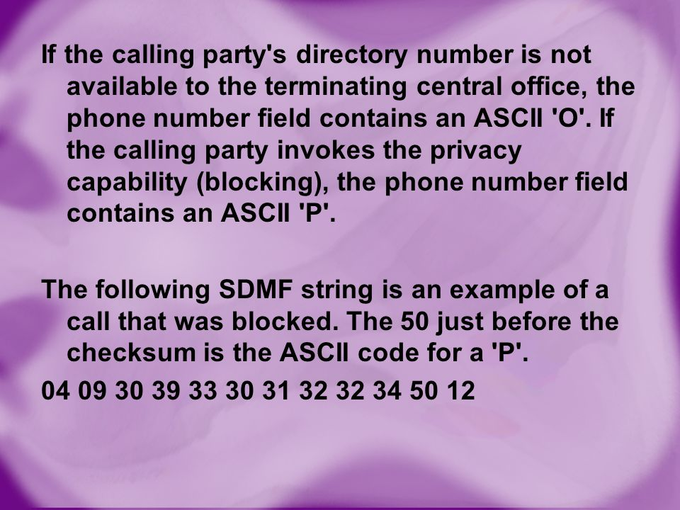 If the calling party s directory number is not available to the terminating central office, the phone number field contains an ASCII O . If the calling party invokes the privacy capability (blocking), the phone number field contains an ASCII P .