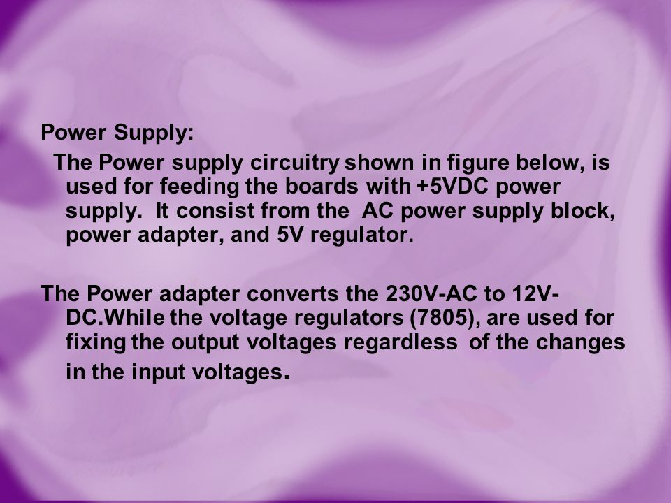 Power Supply: The Power supply circuitry shown in figure below, is used for feeding the boards with +5VDC power supply.