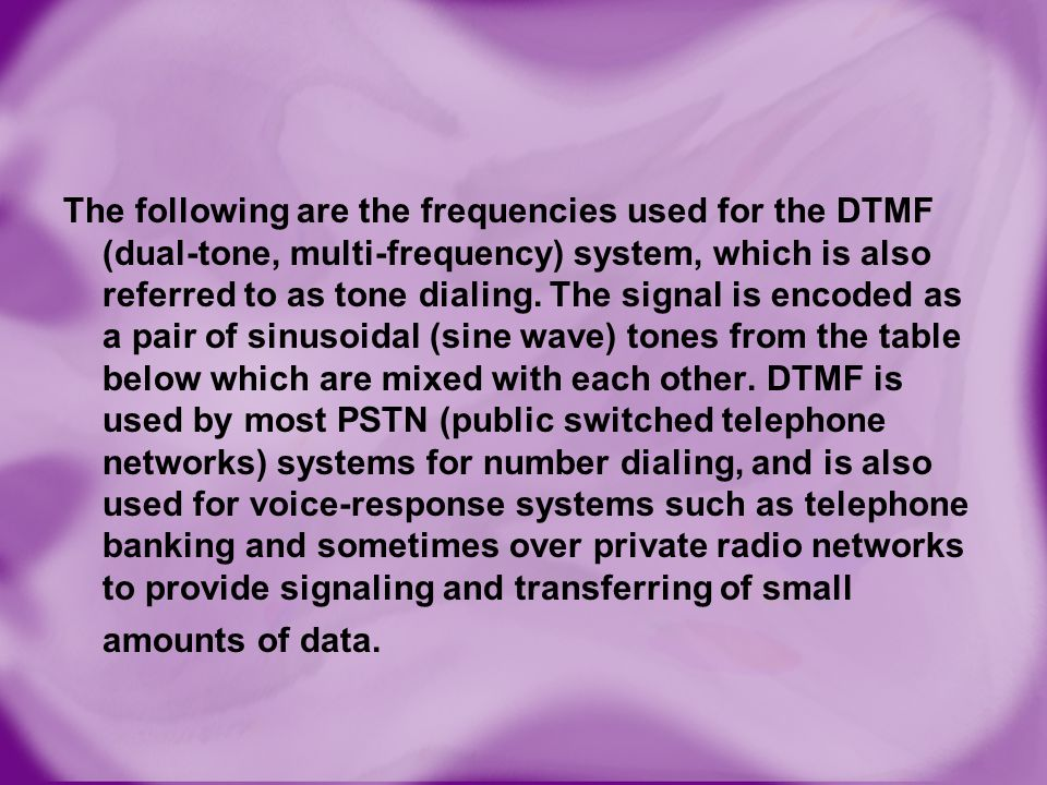 The following are the frequencies used for the DTMF (dual-tone, multi-frequency) system, which is also referred to as tone dialing.