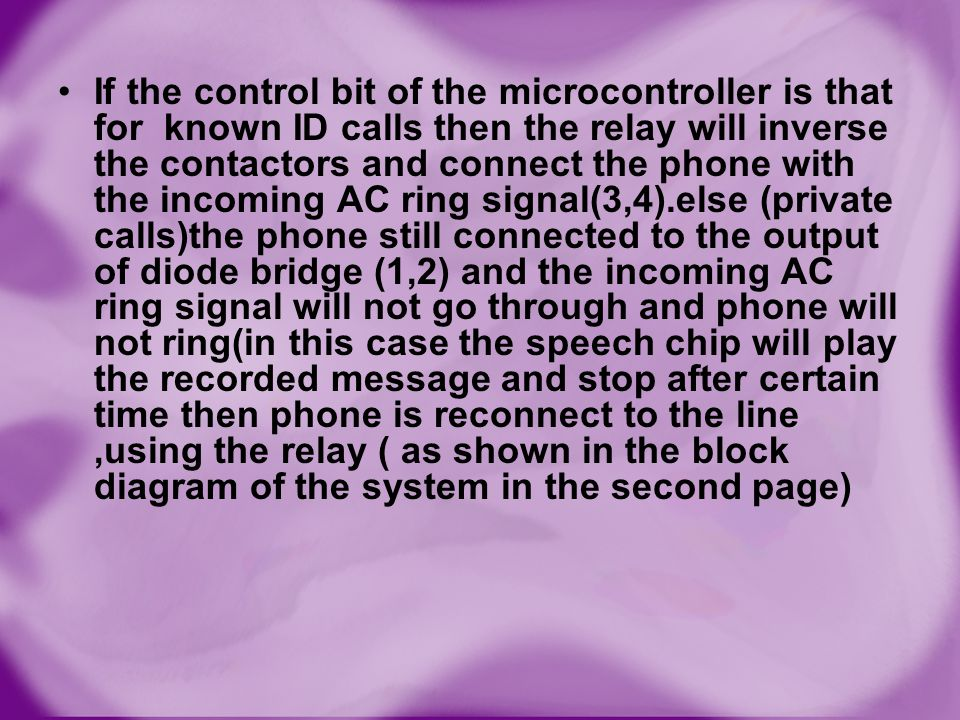 If the control bit of the microcontroller is that for known ID calls then the relay will inverse the contactors and connect the phone with the incoming AC ring signal(3,4).else (private calls)the phone still connected to the output of diode bridge (1,2) and the incoming AC ring signal will not go through and phone will not ring(in this case the speech chip will play the recorded message and stop after certain time then phone is reconnect to the line ,using the relay ( as shown in the block diagram of the system in the second page)