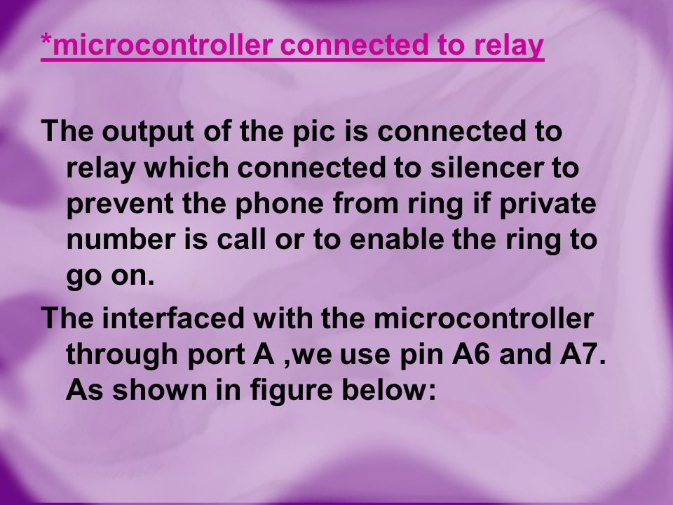 *microcontroller connected to relay The output of the pic is connected to relay which connected to silencer to prevent the phone from ring if private number is call or to enable the ring to go on.