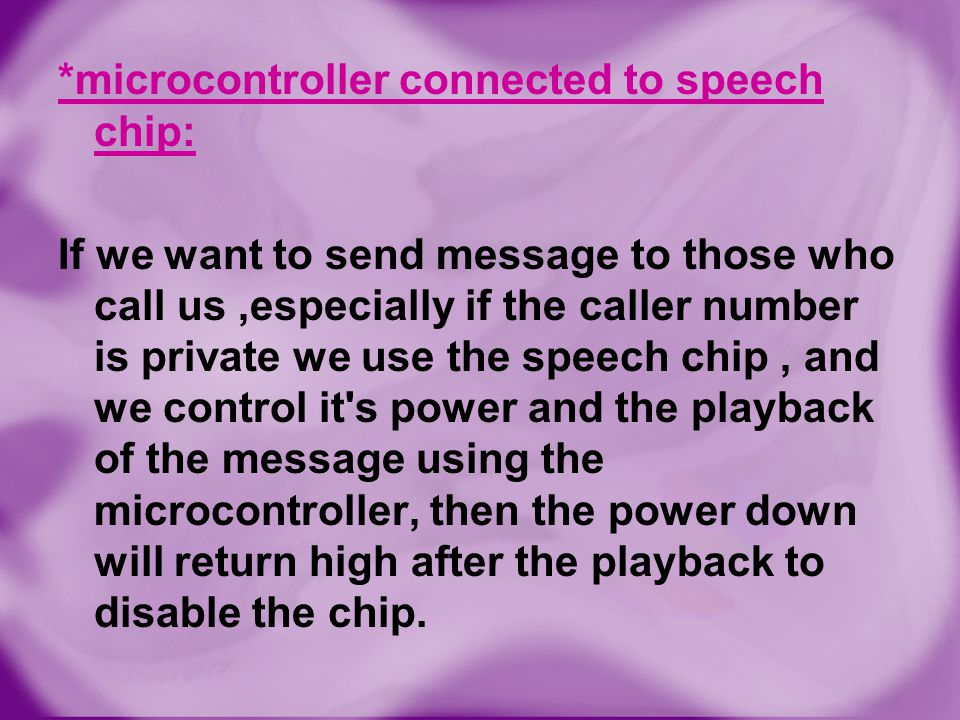 *microcontroller connected to speech chip: If we want to send message to those who call us ,especially if the caller number is private we use the speech chip , and we control it s power and the playback of the message using the microcontroller, then the power down will return high after the playback to disable the chip.