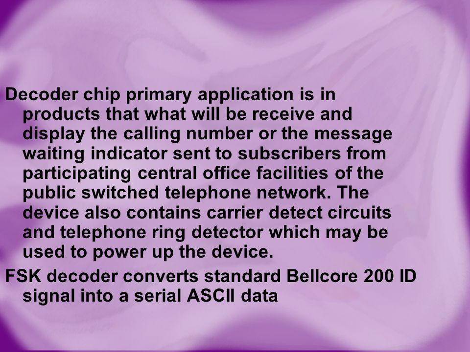 Decoder chip primary application is in products that what will be receive and display the calling number or the message waiting indicator sent to subscribers from participating central office facilities of the public switched telephone network. The device also contains carrier detect circuits and telephone ring detector which may be used to power up the device.