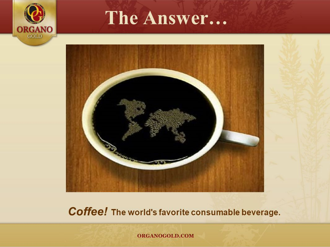 The Answer… Coffee! The world s favorite consumable beverage.