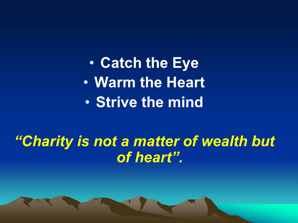 Charity is not a matter of wealth but of heart .