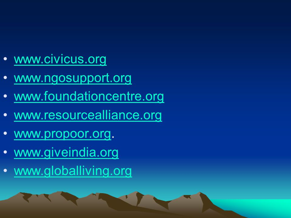 www.civicus.org www.ngosupport.org. www.foundationcentre.org. www.resourcealliance.org. www.propoor.org.