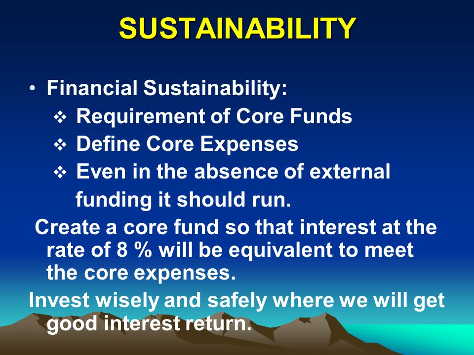SUSTAINABILITY Financial Sustainability: Requirement of Core Funds