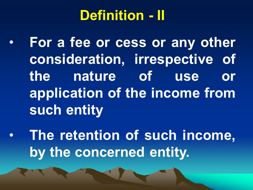 Definition - II For a fee or cess or any other consideration, irrespective of the nature of use or application of the income from such entity.