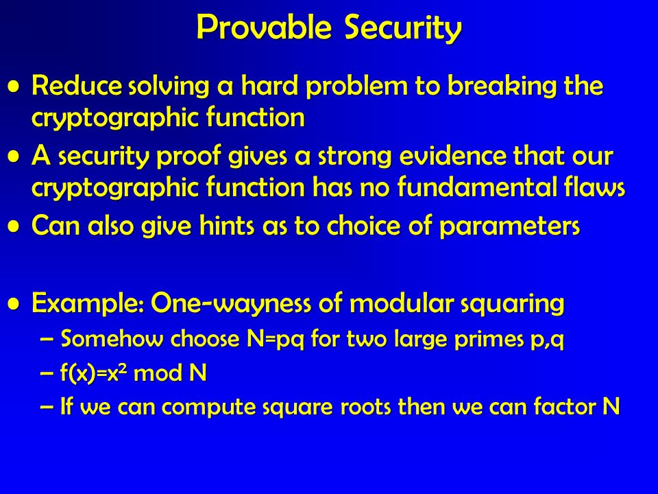 Provable SecurityReduce solving a hard problem to breaking the cryptographic function.