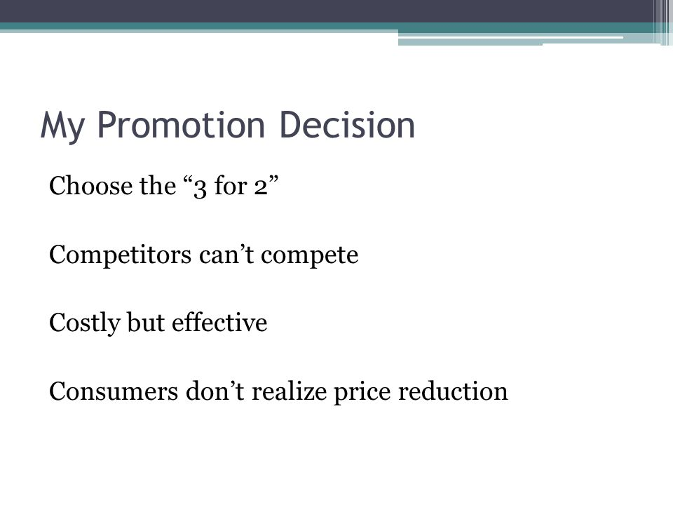 My Promotion Decision Choose the 3 for 2 Competitors can't compete Costly but effective Consumers don't realize price reduction
