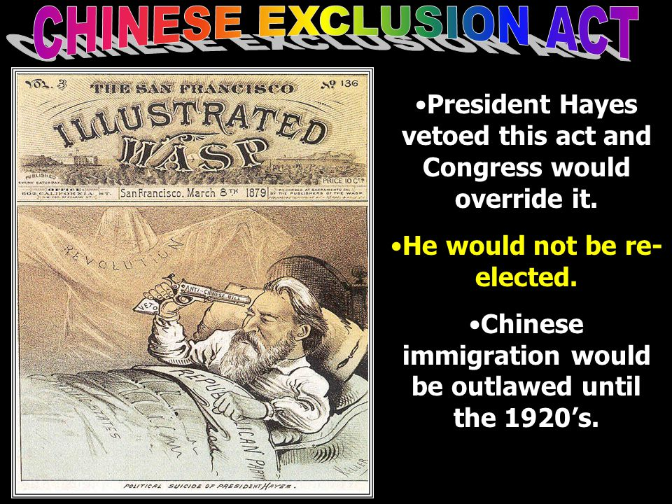 CHINESE EXCLUSION ACT President Hayes vetoed this act and Congress would override it. He would not be re-elected.