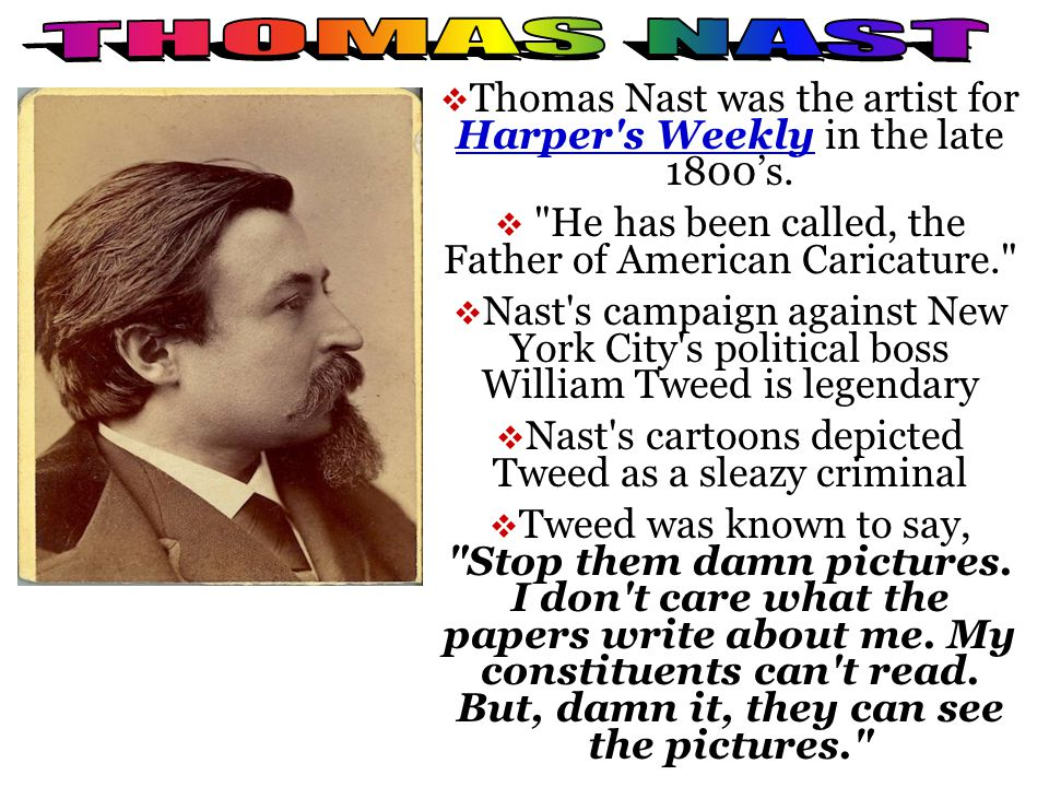 THOMAS NAST Thomas Nast was the artist for Harper s Weekly in the late 1800's. He has been called, the Father of American Caricature.