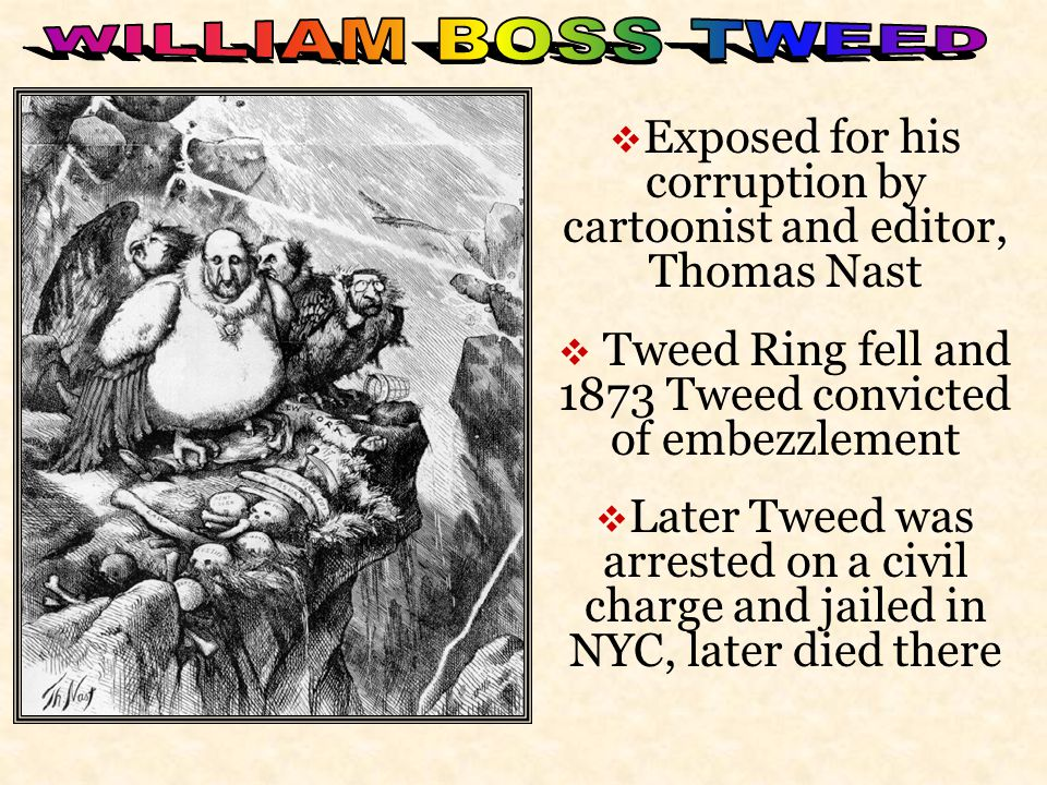 WILLIAM BOSS TWEED Exposed for his corruption by cartoonist and editor, Thomas Nast. Tweed Ring fell and 1873 Tweed convicted of embezzlement.