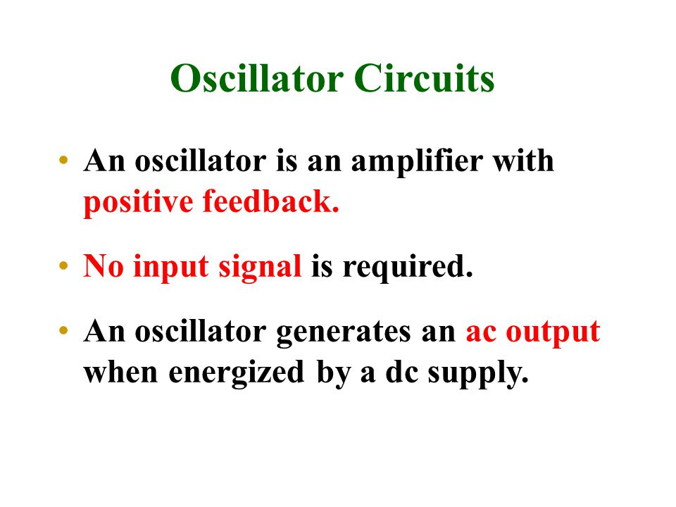 Oscillator Circuits An oscillator is an amplifier with positive feedback. No input signal is required.
