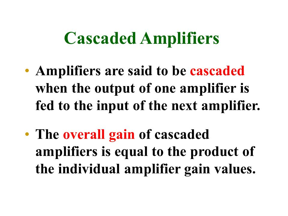 Cascaded Amplifiers Amplifiers are said to be cascaded when the output of one amplifier is fed to the input of the next amplifier.