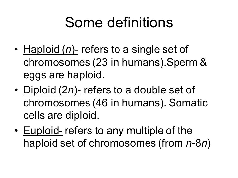 Some definitionsHaploid (n)- refers to a single set of chromosomes (23 in humans).Sperm & eggs are haploid.