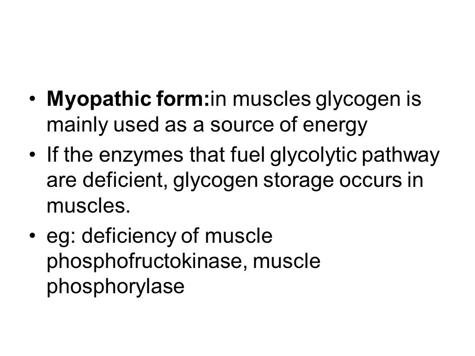 Myopathic form:in muscles glycogen is mainly used as a source of energy