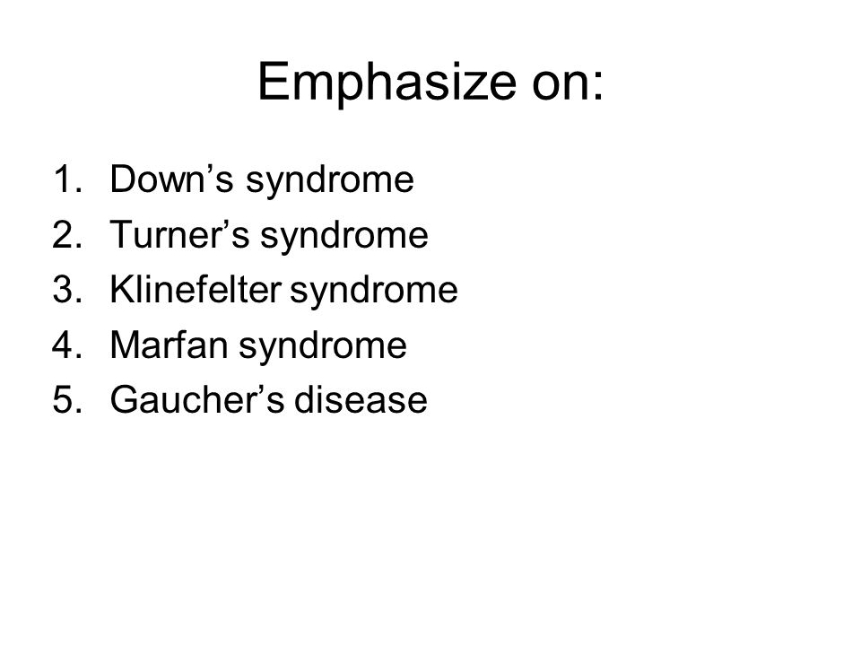 Emphasize on: Down's syndrome Turner's syndrome Klinefelter syndrome
