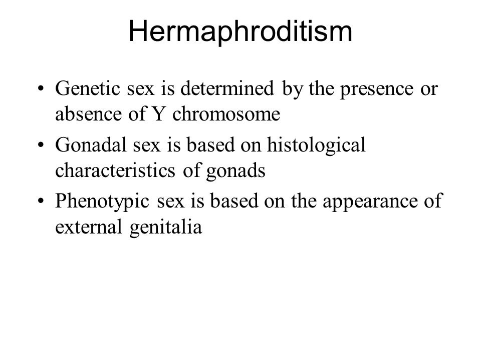 Hermaphroditism Genetic sex is determined by the presence or absence of Y chromosome. Gonadal sex is based on histological characteristics of gonads.