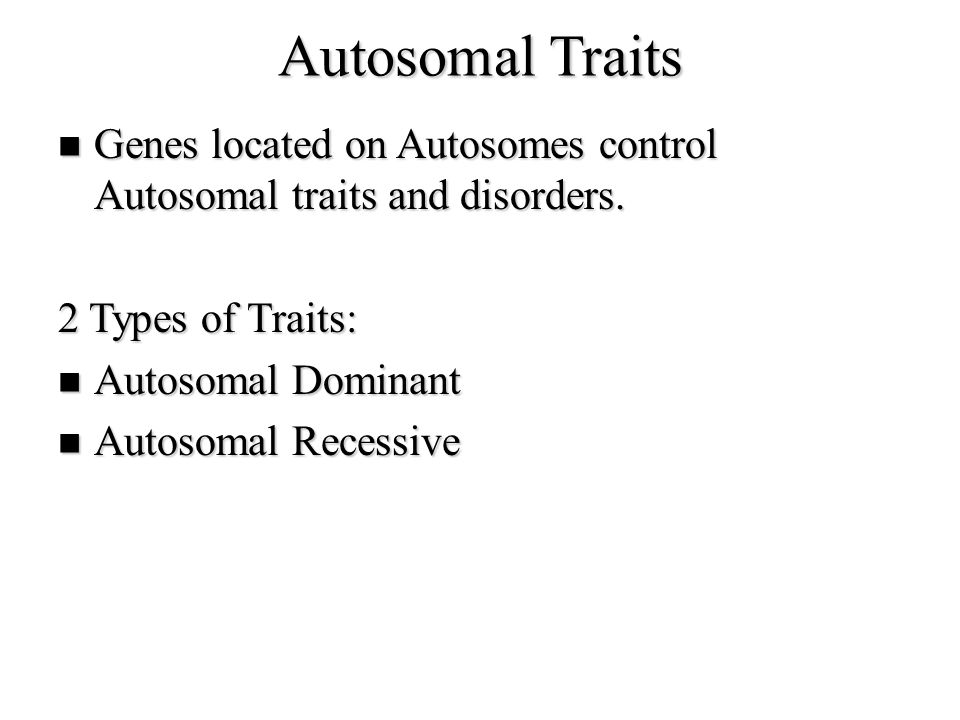 Autosomal Traits Genes located on Autosomes control Autosomal traits and disorders. 2 Types of Traits:
