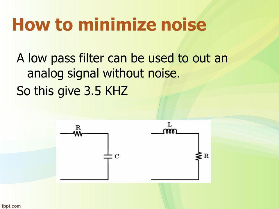 How to minimize noise A low pass filter can be used to out an analog signal without noise. So this give 3.5 KHZ.