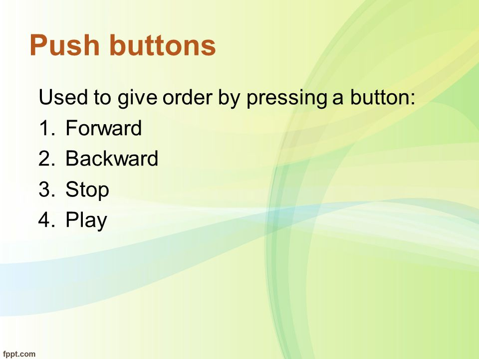 Push buttons Used to give order by pressing a button: Forward Backward