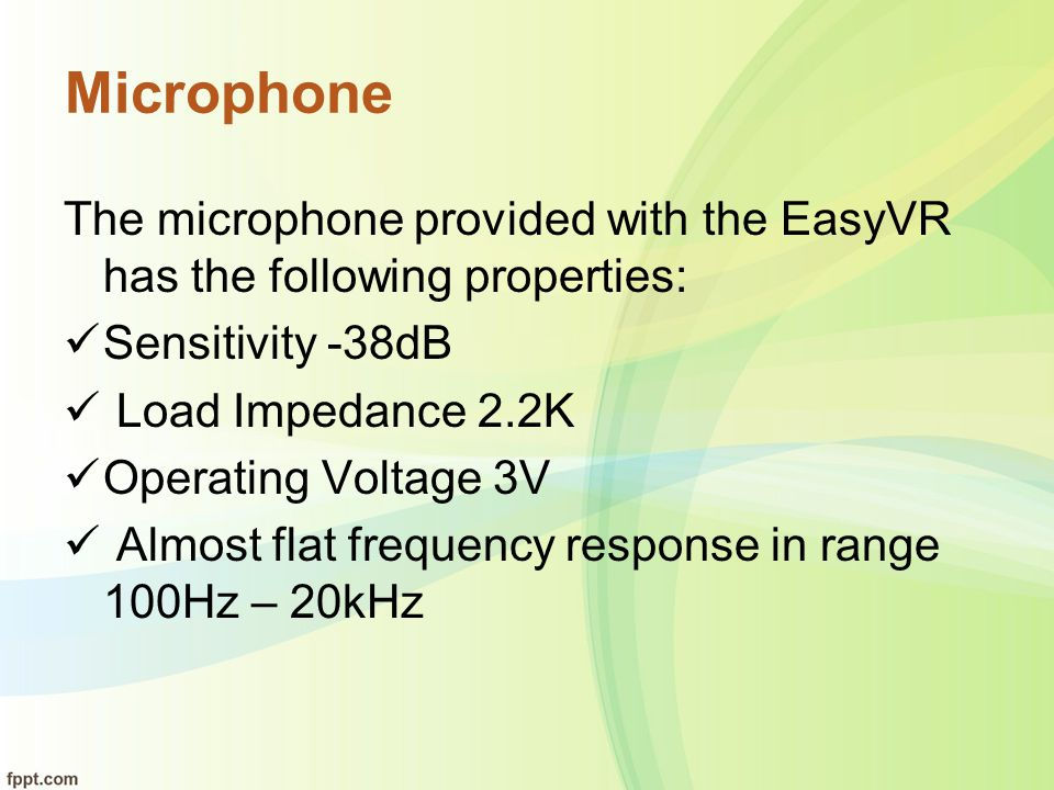 Microphone The microphone provided with the EasyVR has the following properties: Sensitivity -38dB.