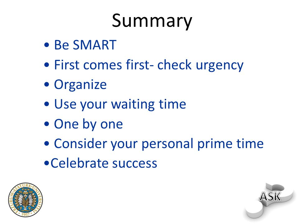 Summary Be SMART First comes first- check urgency Organize