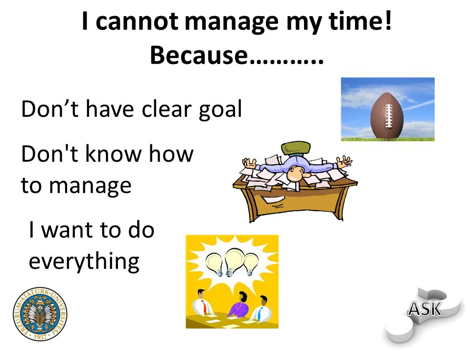 I cannot manage my time! Because………..