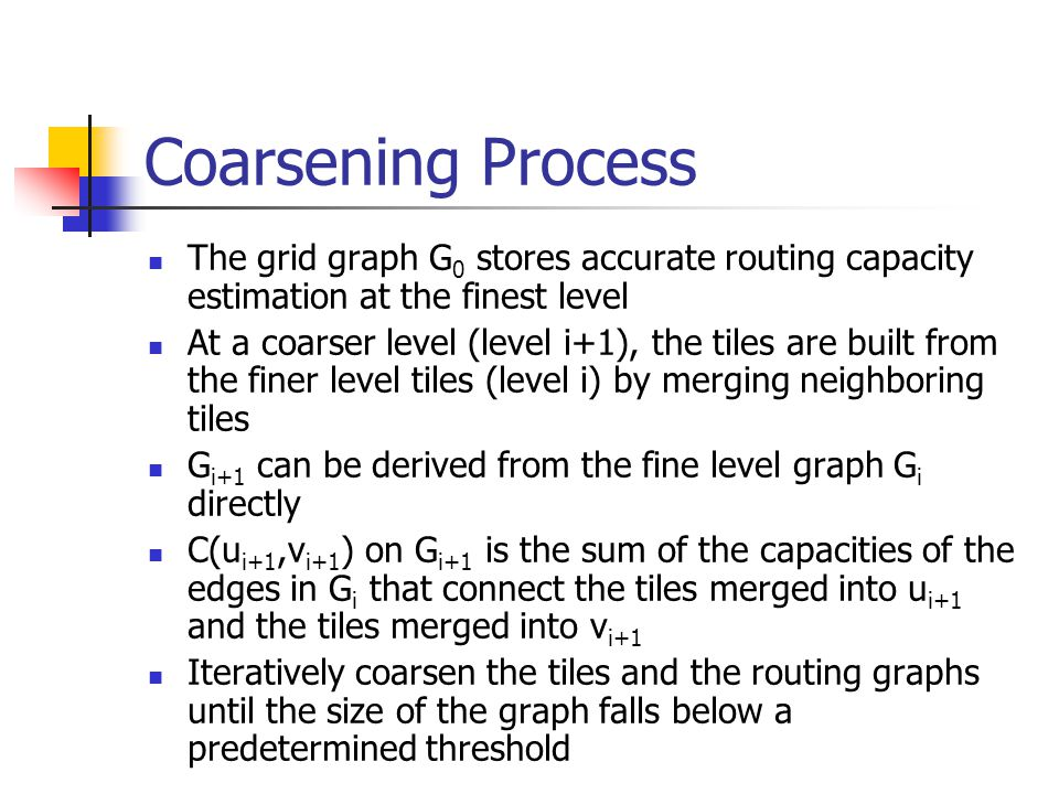 Coarsening Process The grid graph G0 stores accurate routing capacity estimation at the finest level.