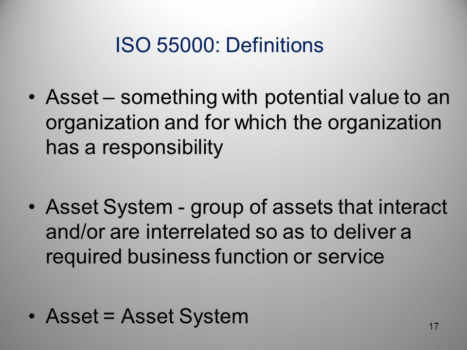 ISO 55000: Definitions Asset – something with potential value to an organization and for which the organization has a responsibility.