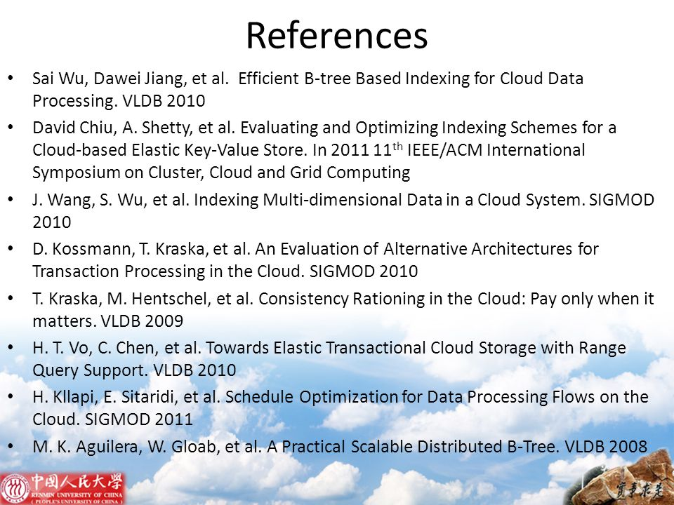 References Sai Wu, Dawei Jiang, et al. Efficient B-tree Based Indexing for Cloud Data Processing. VLDB 2010.