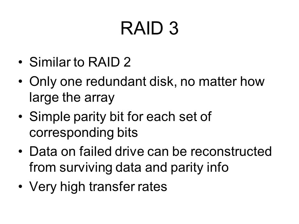 RAID 3 Similar to RAID 2. Only one redundant disk, no matter how large the array. Simple parity bit for each set of corresponding bits.