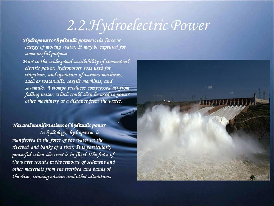2.2.Hydroelectric Power Hydropower or hydraulic power is the force or energy of moving water. It may be captured for some useful purpose.