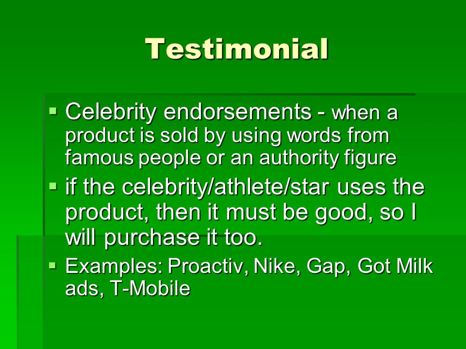 Testimonial Celebrity endorsements - when a product is sold by using words from famous people or an authority figure.