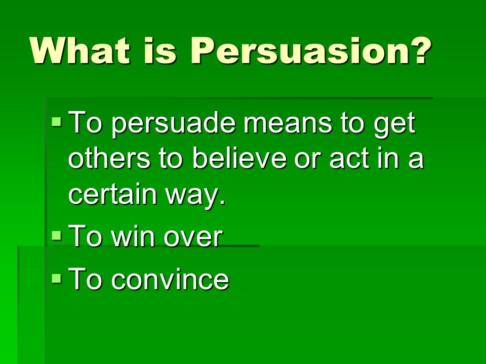 What is Persuasion To persuade means to get others to believe or act in a certain way. To win over.