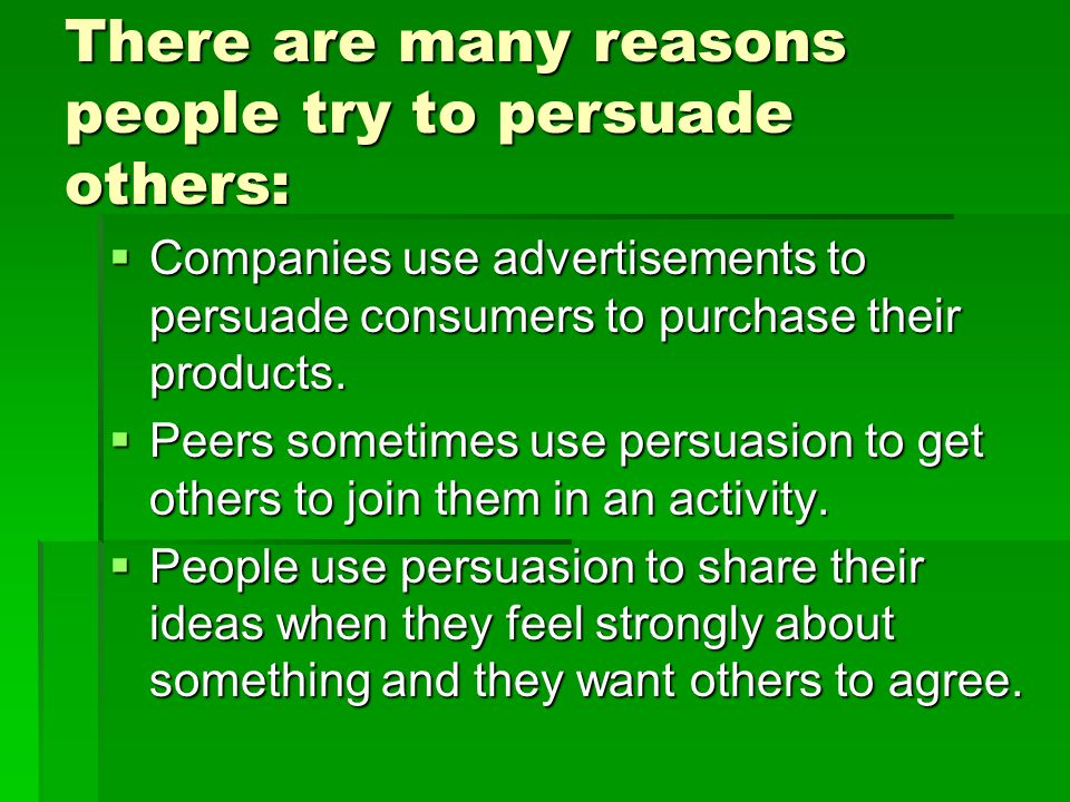 There are many reasons people try to persuade others: