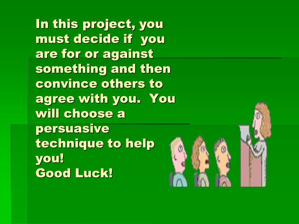 In this project, you must decide if you are for or against something and then convince others to agree with you.