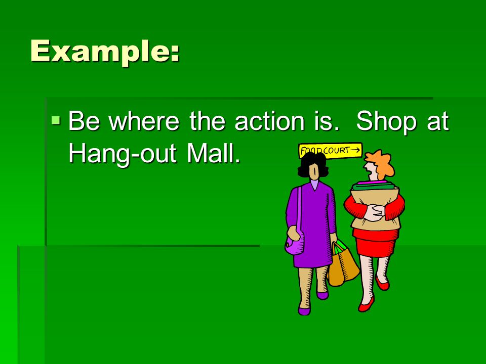 Example: Be where the action is. Shop at Hang-out Mall.