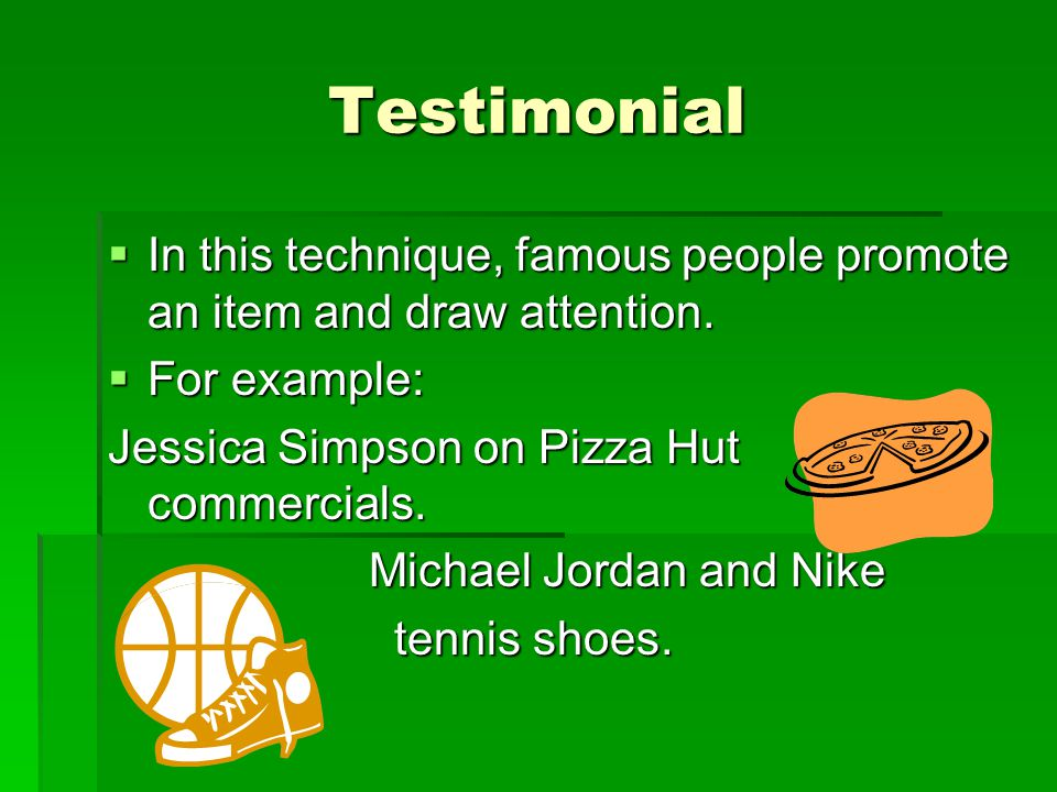 Testimonial In this technique, famous people promote an item and draw attention. For example: Jessica Simpson on Pizza Hut commercials.