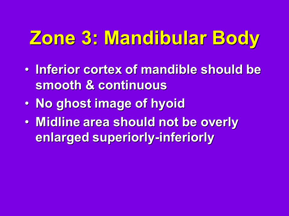 Zone 3: Mandibular Body Inferior cortex of mandible should be smooth & continuous. No ghost image of hyoid.