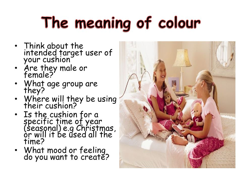 The meaning of colour Think about the intended target user of your cushion. Are they male or female