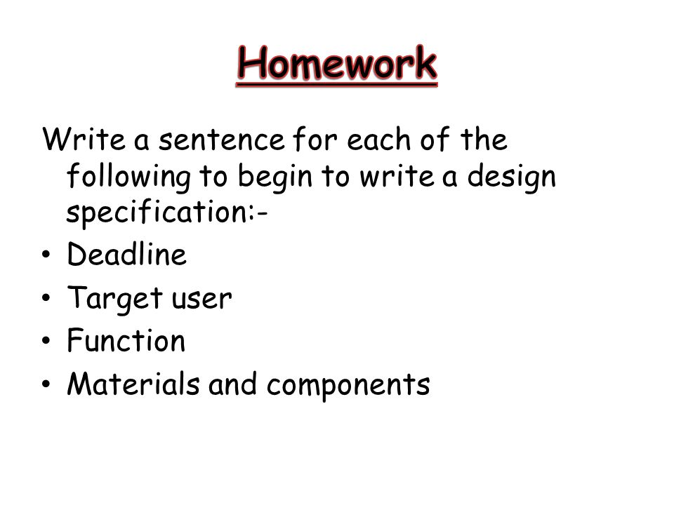 Homework Write a sentence for each of the following to begin to write a design specification:- Deadline.
