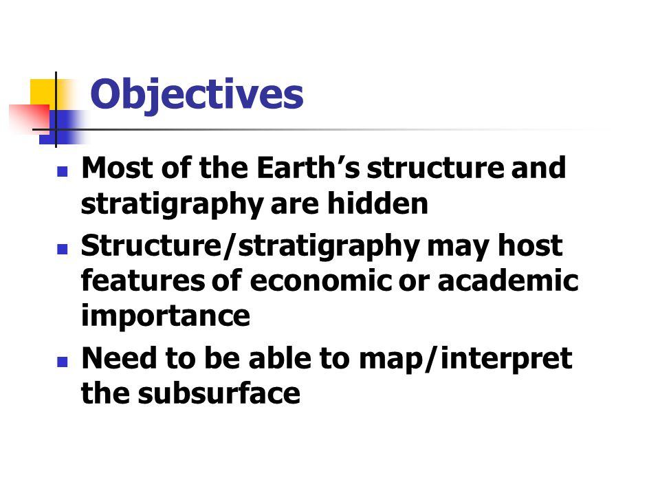 Objectives Most of the Earth's structure and stratigraphy are hidden